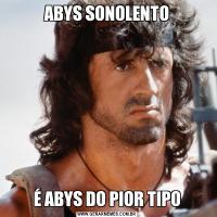 ABYS SONOLENTOÉ ABYS DO PIOR TIPO