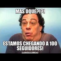 MAS OQUE?!?!ESTAMOS CHEGANDO A 100 SEGUIDORES!