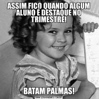 ASSIM FICO QUANDO ALGUM ALUNO É DESTAQUE NO TRIMESTRE!BATAM PALMAS!