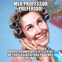 MEU PROFESSOR PREFERIDO!ADORO QUANDO VOCÊ UTILIZA AS METODOLOGIAS ATIVAS PARA NOS ENSINAR.