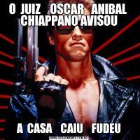 O  JUIZ    OSCAR   ANIBAL  CHIAPPANO AVISOUA  CASA    CAIU    FUDEU