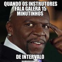 QUANDO OS INSTRUTORES FALA GALERA 15 MINUTINHOS DE INTERVALO