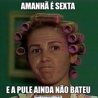 AMANHÃ É SEXTAE A PULE AINDA NÃO BATEU