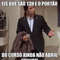 EIS QUE SÃO 13H E O PORTÃODO CURSO AINDA NÃO ABRIU