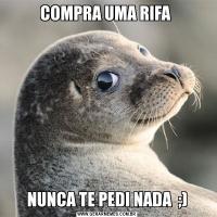 COMPRA UMA RIFA NUNCA TE PEDI NADA  ;)