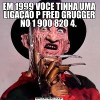 EM 1999 VOCE TINHA UMA LIGAÇÃO P FRED GRUGGER NO 1 900 820 4.
