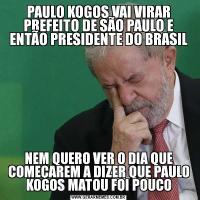 PAULO KOGOS VAI VIRAR PREFEITO DE SÃO PAULO E ENTÃO PRESIDENTE DO BRASILNEM QUERO VER O DIA QUE COMEÇAREM A DIZER QUE PAULO KOGOS MATOU FOI POUCO