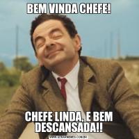 BEM VINDA CHEFE!CHEFE LINDA, E BEM DESCANSADA!!