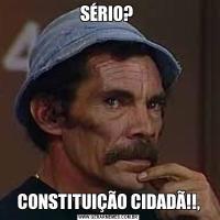 SÉRIO? CONSTITUIÇÃO CIDADÃ!!,