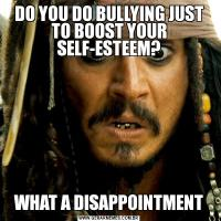 DO YOU DO BULLYING JUST TO BOOST YOUR SELF-ESTEEM?WHAT A DISAPPOINTMENT