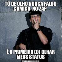 TÔ DE OLHO NUNCA FALOU COMIGO  NO ZAP É A PRIMEIRA (O) OLHAR MEUS STATUS