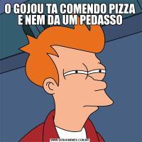 O GOJOU TA COMENDO PIZZA E NEM DA UM PEDASSO