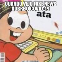 QUANDO VEJO FAKE NEWS SOBRE O COVID-19