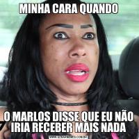 MINHA CARA QUANDOO MARLOS DISSE QUE EU NÃO IRIA RECEBER MAIS NADA