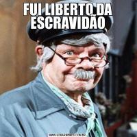 FUI LIBERTO DA ESCRAVIDÃO