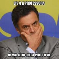 EIS Q A PROFESSORADE MAL ALITO CHEGA  PERTO D VC