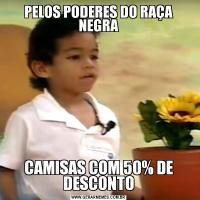 PELOS PODERES DO RAÇA NEGRACAMISAS COM 50% DE DESCONTO