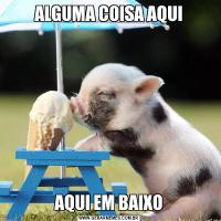 ALGUMA COISA AQUIAQUI EM BAIXO