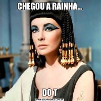 CHEGOU A RAINHA...DO T
