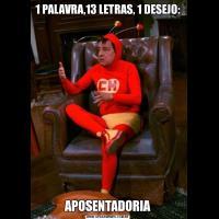 1 PALAVRA,13 LETRAS, 1 DESEJO:                                                                        APOSENTADORIA
