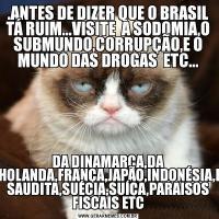 .ANTES DE DIZER QUE O BRASIL TÁ RUIM...VISITE  A SODOMIA,O SUBMUNDO,CORRUPÇÃO,E O MUNDO DAS DROGAS  ETC...DA DINAMARCA,DA FINLÂNDIA,HOLANDA,FRANÇA,JAPÃO,INDONÉSIA,IRÃ,ARÁBIA SAUDITA,SUÉCIA,SUÍÇA,PARAISOS FISCAIS ETC