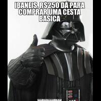 IBANEIS, R$250 DÁ PARA COMPRAR UMA CESTA BÁSICA