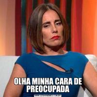 OLHA MINHA CARA DE PREOCUPADA