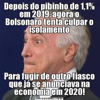 Depois do pibinho de 1,1% em 2019, agora o Bolsonaro tenta culpar o isolamentoPara fugir de outro fiasco que já se anunciava na economia em 2020!