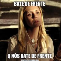 BATE DE FRENTE Q NÓS BATE DE FRENTE