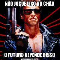NÃO JOGUE LIXO NO CHÃOO FUTURO DEPENDE DISSO