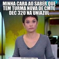 MINHA CARA AO SABER QUE TEM TURMA NOVA DE CMTE DEC 320 NA UNIAZUL