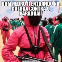DOM PEDRO II ENTRANDO NA GUERRA CONTRA O PARAGUAI.