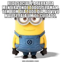 REDE SOCIAL É A TERRA DA MENTIRA ONDE TODOS SE AMAM, TEM BOM DIA TODO DIA, AO VIVO MAU SE FALA UM OI. CUIDADO.
