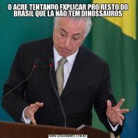 O ACRE TENTANDO EXPLICAR PRO RESTO DO BRASIL QUE LÁ NÃO TEM DINOSSAUROS