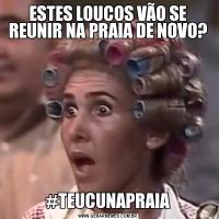 ESTES LOUCOS VÃO SE REUNIR NA PRAIA DE NOVO?#TEUCUNAPRAIA