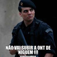 NÃO VAI SUBIR A ONT DE NIGUEM !!!