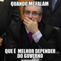 QUANDO ME FALAM QUE É  MELHOR DEPENDER DO GOVERNO