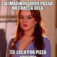 JÁ IMAGINOU  OQUE PASSA NA CABEÇA DELA:TO  LOCA POR PIZZA