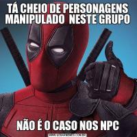 TÁ CHEIO DE PERSONAGENS MANIPULADO  NESTE GRUPONÃO É O CASO NOS NPC