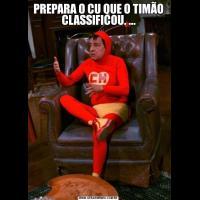 PREPARA O CU QUE O TIMÃO CLASSIFICOU. ...
