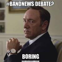#BANDNEWS DEBATE? BORING