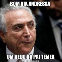 BOM DIA ANDRESSA UM BEIJO DO PAI TEMER