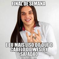 FINAL DE SEMANA E EU MAIS LISO DO QUE O CABELO DO WESLEY SAFADÃO