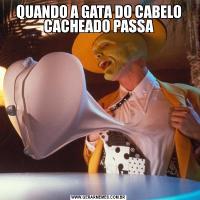 QUANDO A GATA DO CABELO CACHEADO PASSA