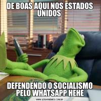 DE BOAS AQUI NOS ESTADOS UNIDOS DEFENDENDO O SOCIALISMO PELO WHATSAPP HEHE