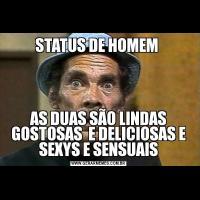 STATUS DE HOMEM AS DUAS SÃO LINDAS GOSTOSAS  E DELICIOSAS E SEXYS E SENSUAIS