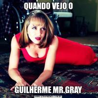 QUANDO VEJO OGUILHERME MR.GRAY