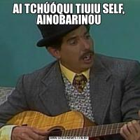 AI TCHÚÓQUI TIUIU SELF, AINOBARINOU