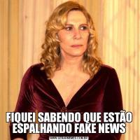 FIQUEI SABENDO QUE ESTÃO ESPALHANDO FAKE NEWS
