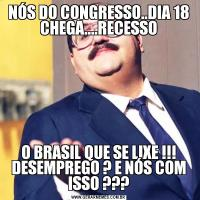 NÓS DO CONGRESSO..DIA 18 CHEGA....RECESSOO BRASIL QUE SE LIXE !!! DESEMPREGO ? E NÓS COM ISSO ???
